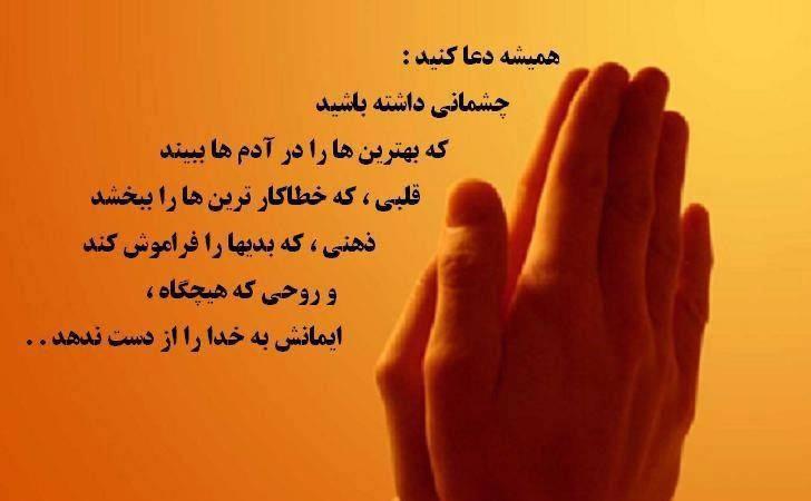 همیشه دعا کنید  چشمانی داشته باشید که: بهترین ها را در آدمها ببیند  قلبی که: خطاکار ترین ها را ببخشد  ذهنی که: بدی ها رو ببخشد  و  روحی که: هیچگاه ایمانش به خدا را از دست ندهد